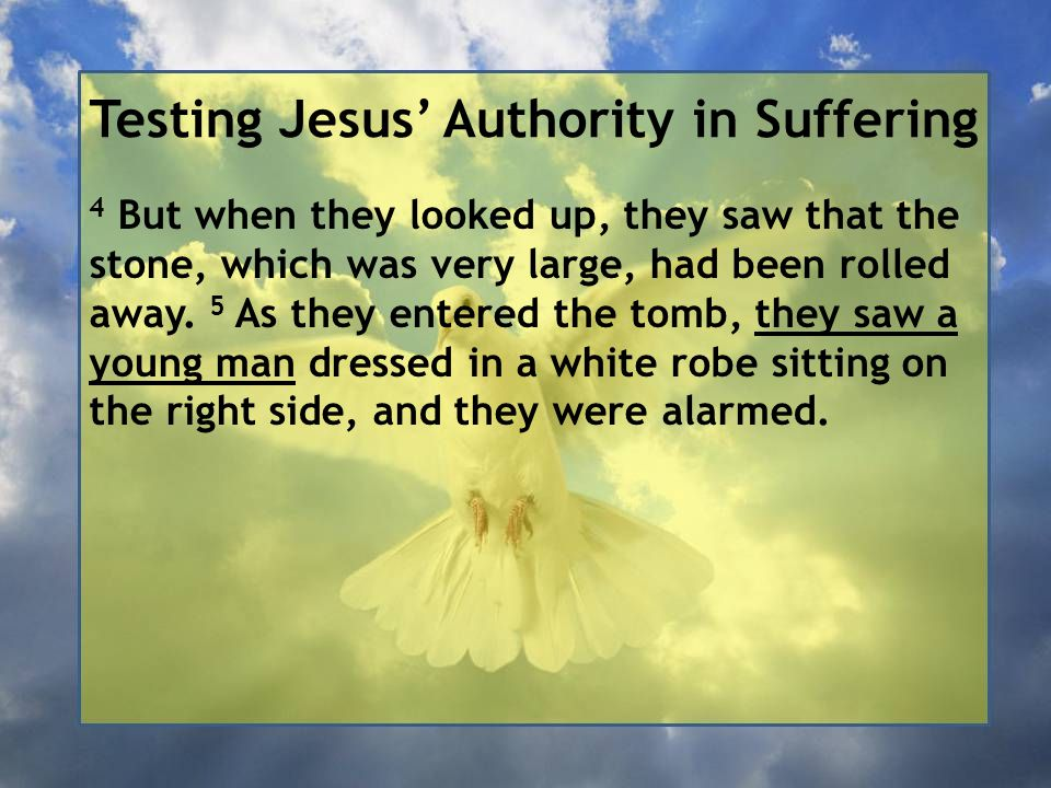 Testing Jesus' Authority in Suffering 4 But when they looked up, they saw that the stone, which was very large, had been rolled away. 5 As they entere