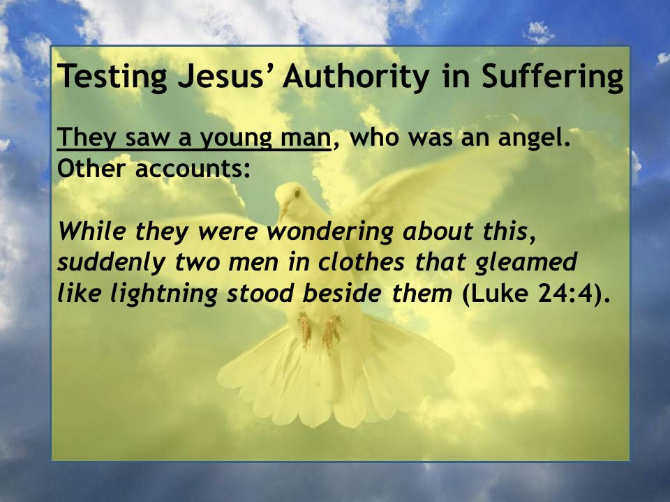 Testing Jesus' Authority in Suffering They saw a young man, who was an angel. Other accounts: While they were wondering about this, suddenly two men i