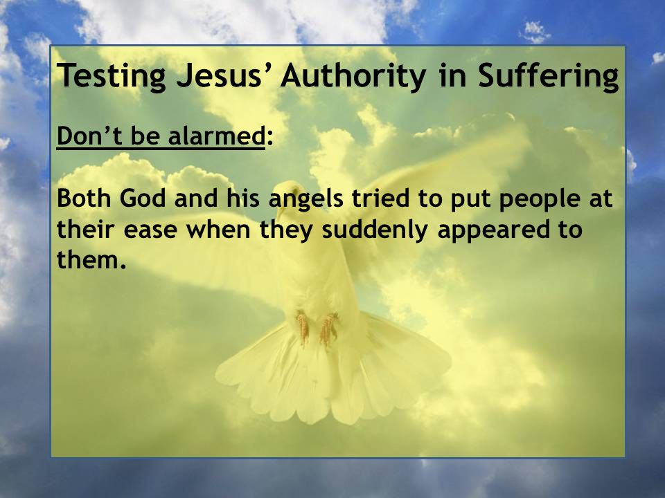 Testing Jesus' Authority in Suffering Don't be alarmed: Both God and his angels tried to put people at their ease when they suddenly appeared to them.