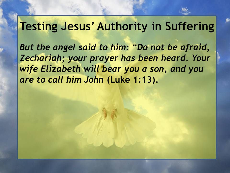 Testing Jesus' Authority in Suffering But the angel said to him: Do not be afraid, Zechariah; your prayer has been heard.