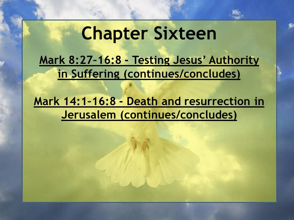 Chapter Sixteen Mark 8:27–16:8 - Testing Jesus' Authority in Suffering (continues/concludes) Mark 14:1–16:8 - Death and resurrection in Jerusalem (con