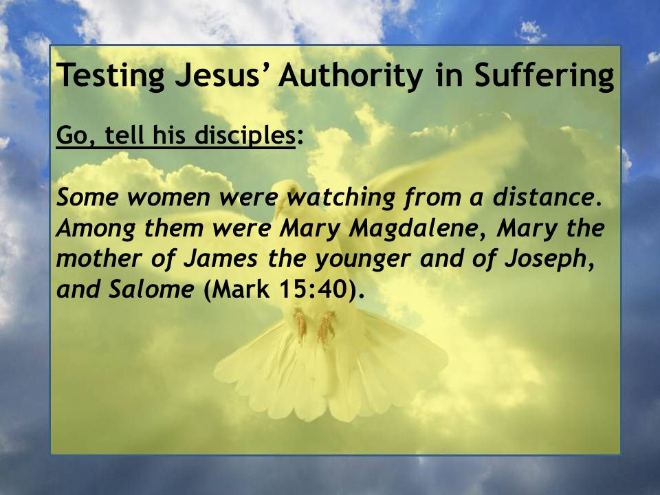 Testing Jesus' Authority in Suffering Go, tell his disciples: Some women were watching from a distance.
