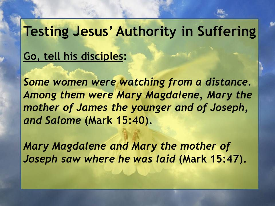 Testing Jesus' Authority in Suffering Go, tell his disciples: Some women were watching from a distance. Among them were Mary Magdalene, Mary the mothe