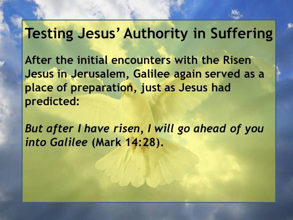 Testing Jesus' Authority in Suffering After the initial encounters with the Risen Jesus in Jerusalem, Galilee again served as a place of preparation, just as Jesus had predicted: But after I have risen, I will go ahead of you into Galilee (Mark 14:28).