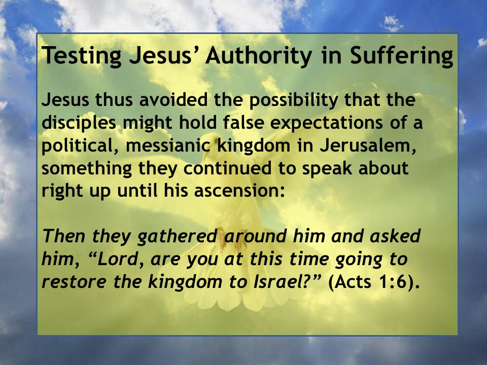 Testing Jesus' Authority in Suffering Jesus thus avoided the possibility that the disciples might hold false expectations of a political, messianic kingdom in Jerusalem, something they continued to speak about right up until his ascension: Then they gathered around him and asked him, Lord, are you at this time going to restore the kingdom to Israel (Acts 1:6).