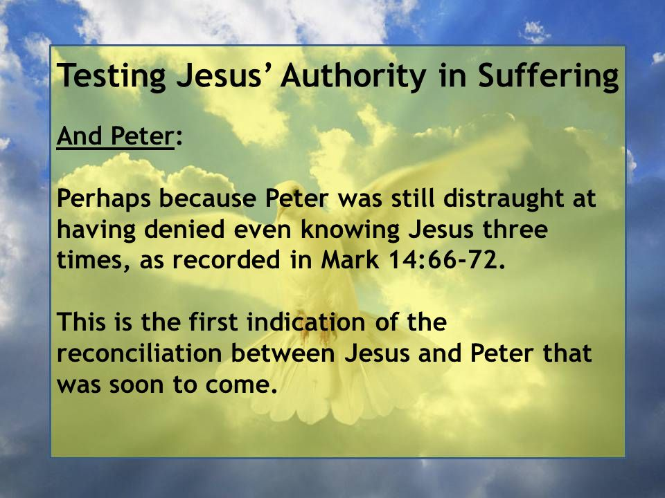 Testing Jesus' Authority in Suffering And Peter: Perhaps because Peter was still distraught at having denied even knowing Jesus three times, as recorded in Mark 14:66-72.