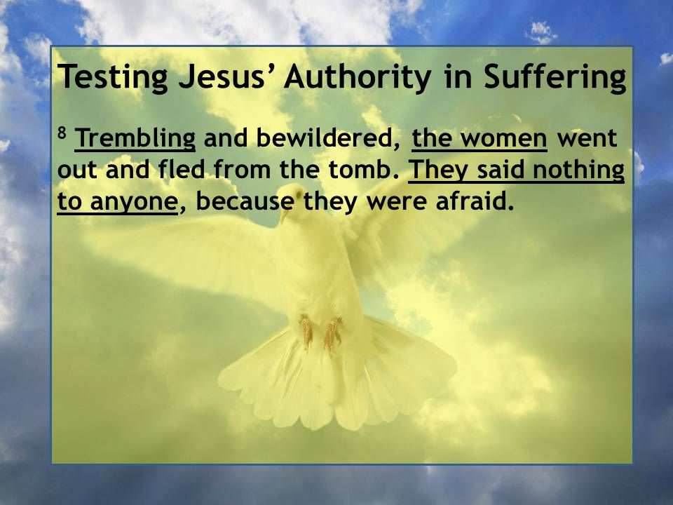 Testing Jesus' Authority in Suffering 8 Trembling and bewildered, the women went out and fled from the tomb.