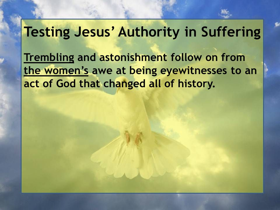 Testing Jesus' Authority in Suffering Trembling and astonishment follow on from the women's awe at being eyewitnesses to an act of God that changed all of history.