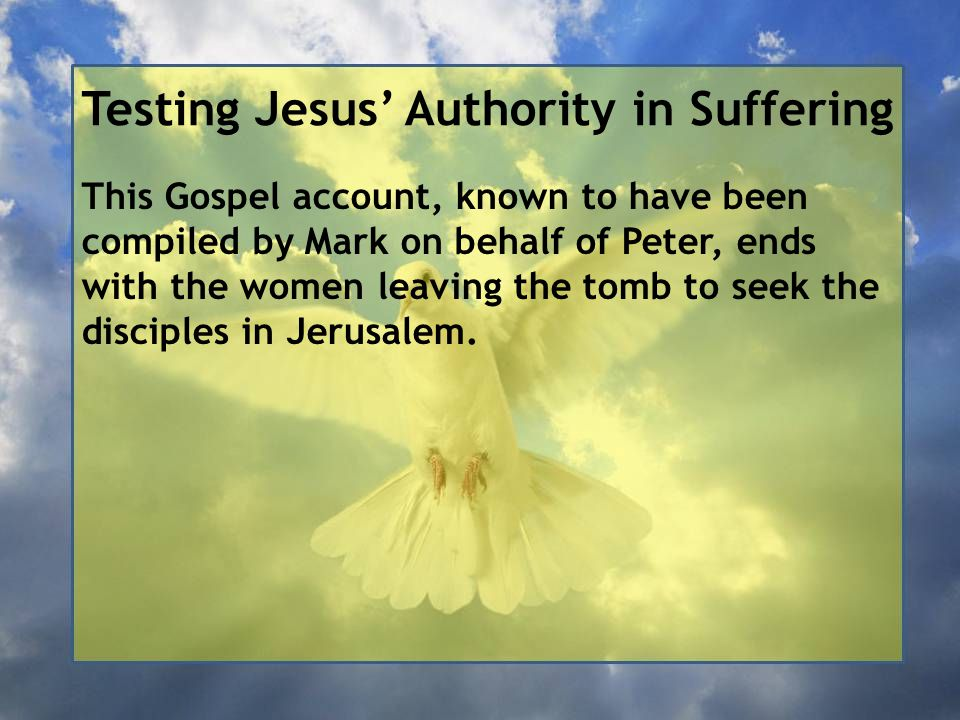 Testing Jesus' Authority in Suffering This Gospel account, known to have been compiled by Mark on behalf of Peter, ends with the women leaving the tomb to seek the disciples in Jerusalem.