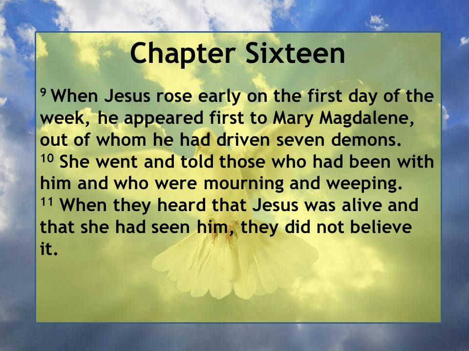 Chapter Sixteen 9 When Jesus rose early on the first day of the week, he appeared first to Mary Magdalene, out of whom he had driven seven demons. 10