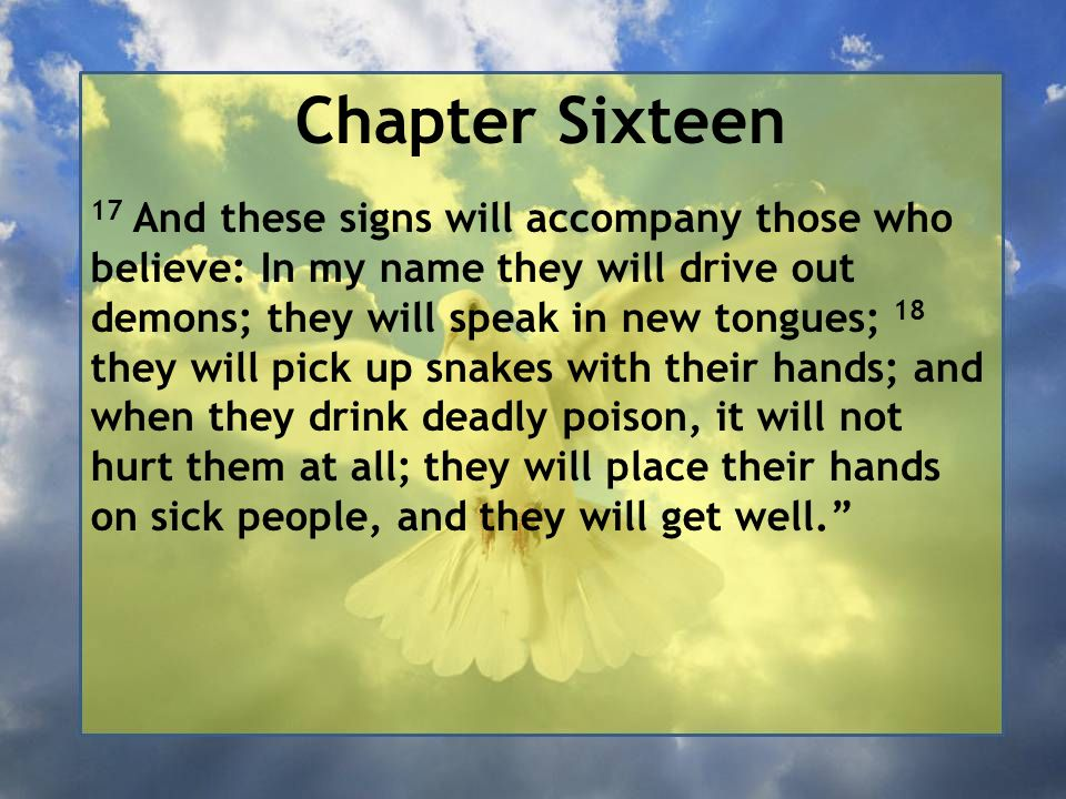 Chapter Sixteen 17 And these signs will accompany those who believe: In my name they will drive out demons; they will speak in new tongues; 18 they wi