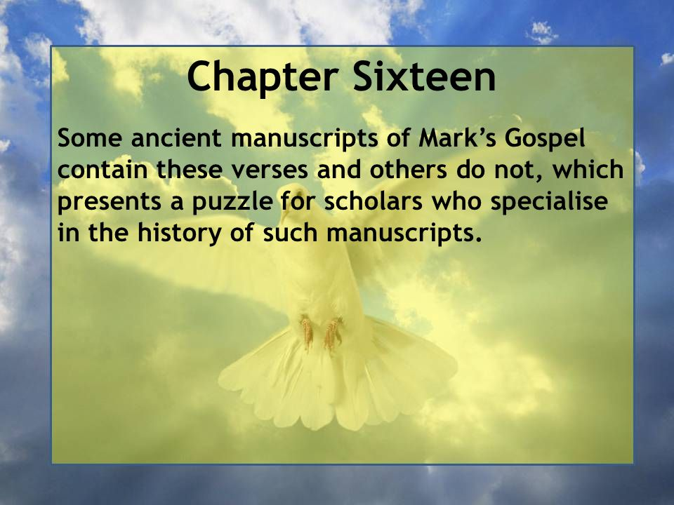 Chapter Sixteen Some ancient manuscripts of Mark's Gospel contain these verses and others do not, which presents a puzzle for scholars who specialise in the history of such manuscripts.
