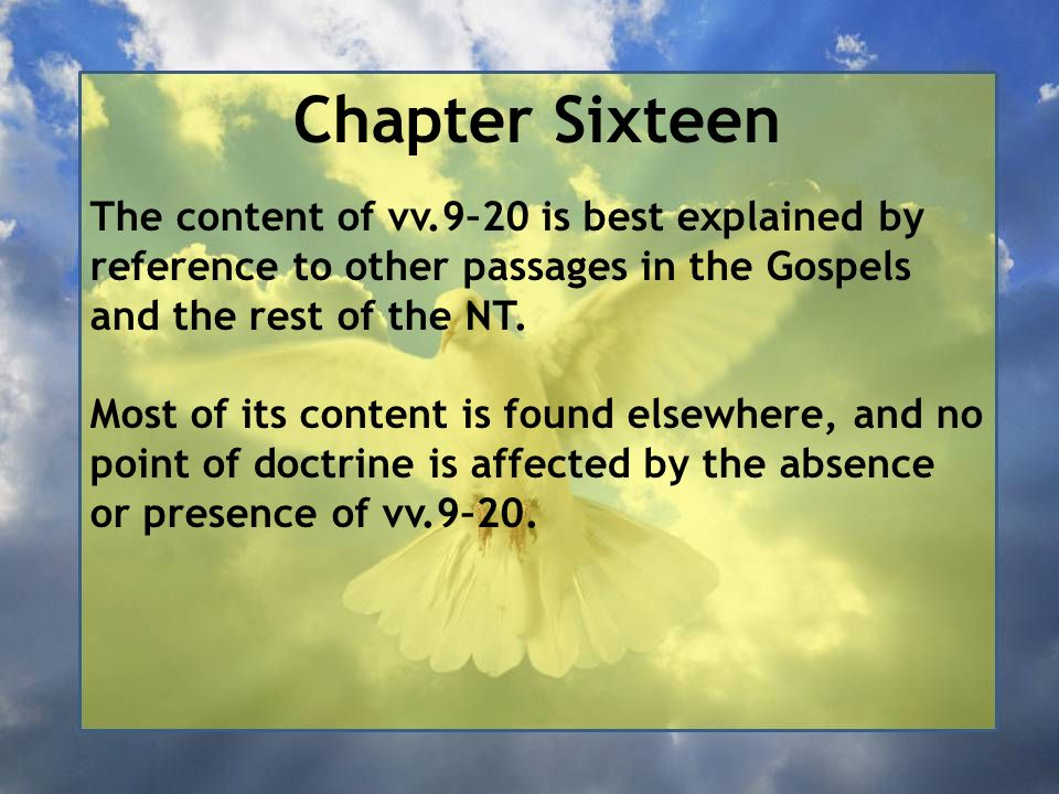 Chapter Sixteen The content of vv.9–20 is best explained by reference to other passages in the Gospels and the rest of the NT. Most of its content is