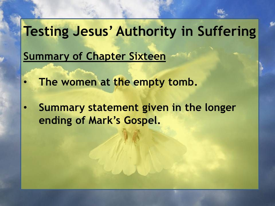 Testing Jesus' Authority in Suffering Summary of Chapter Sixteen The women at the empty tomb. Summary statement given in the longer ending of Mark's G
