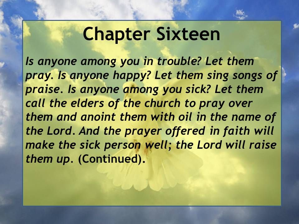 Chapter Sixteen Is anyone among you in trouble? Let them pray. Is anyone happy? Let them sing songs of praise. Is anyone among you sick? Let them call