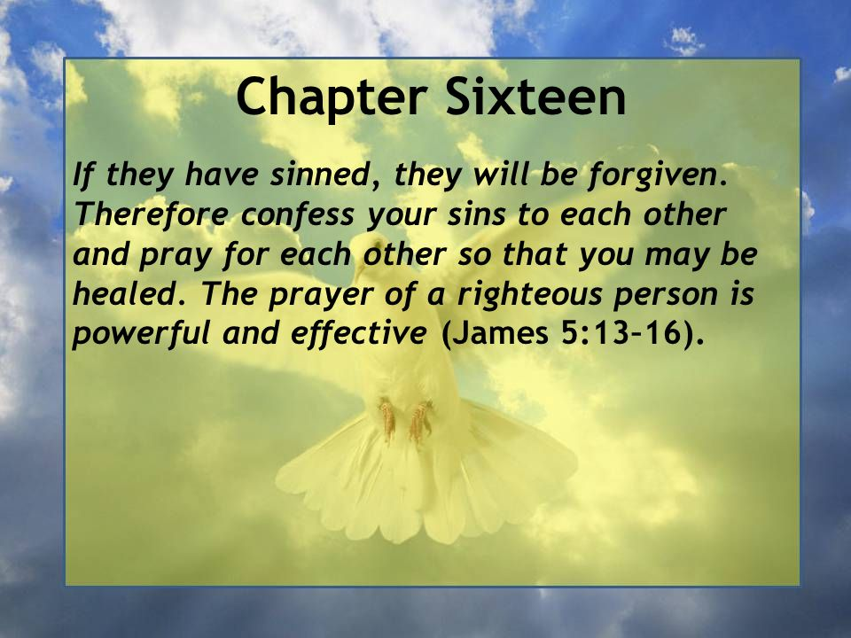 Chapter Sixteen If they have sinned, they will be forgiven. Therefore confess your sins to each other and pray for each other so that you may be heale