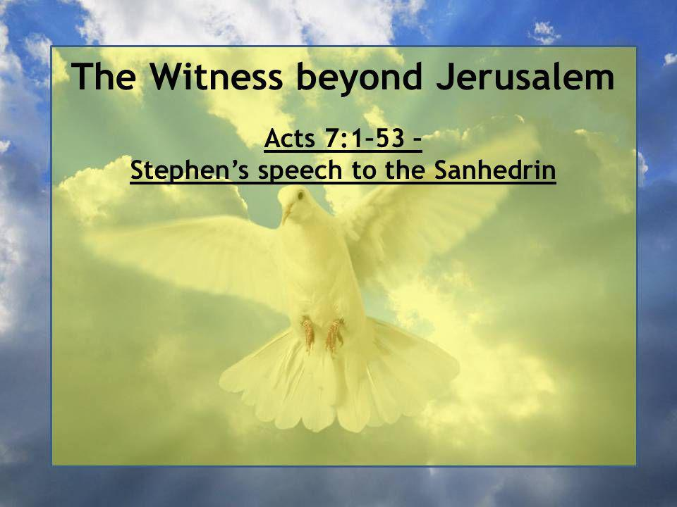 The Witness beyond Jerusalem Acts 7:1–53 – Stephen's speech to the Sanhedrin