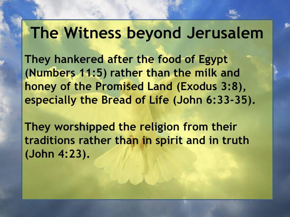 The Witness beyond Jerusalem They hankered after the food of Egypt (Numbers 11:5) rather than the milk and honey of the Promised Land (Exodus 3:8), especially the Bread of Life (John 6:33-35).