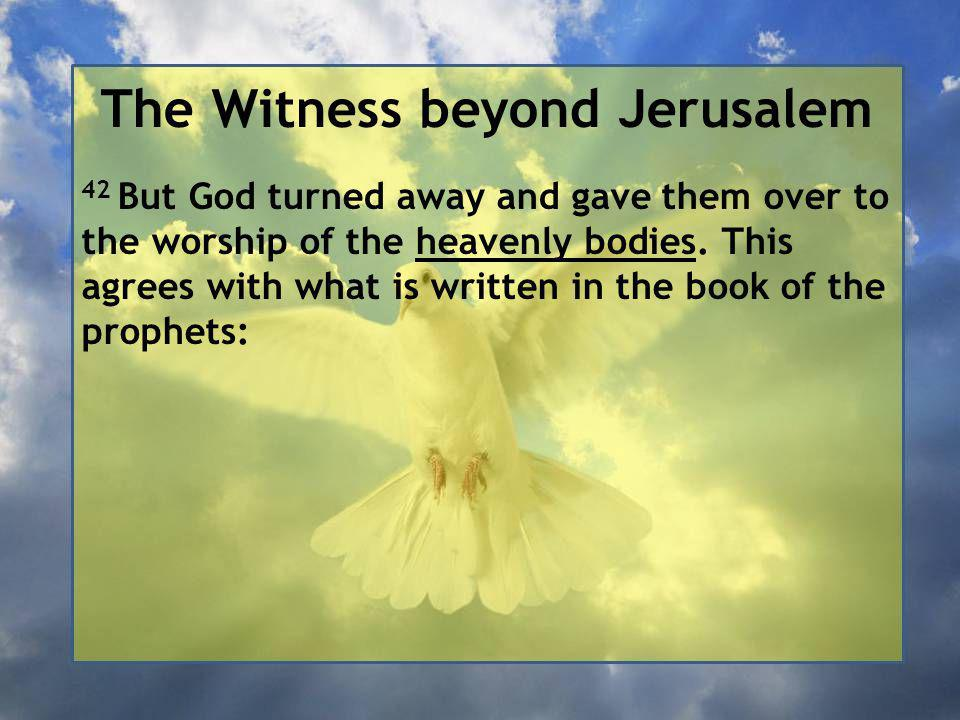 The Witness beyond Jerusalem 42 But God turned away and gave them over to the worship of the heavenly bodies.