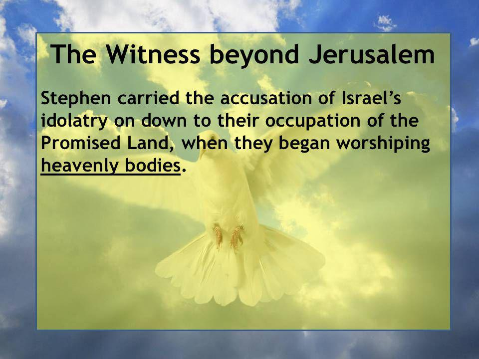 The Witness beyond Jerusalem Stephen carried the accusation of Israel's idolatry on down to their occupation of the Promised Land, when they began worshiping heavenly bodies.