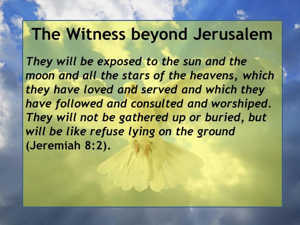The Witness beyond Jerusalem They will be exposed to the sun and the moon and all the stars of the heavens, which they have loved and served and which they have followed and consulted and worshiped.