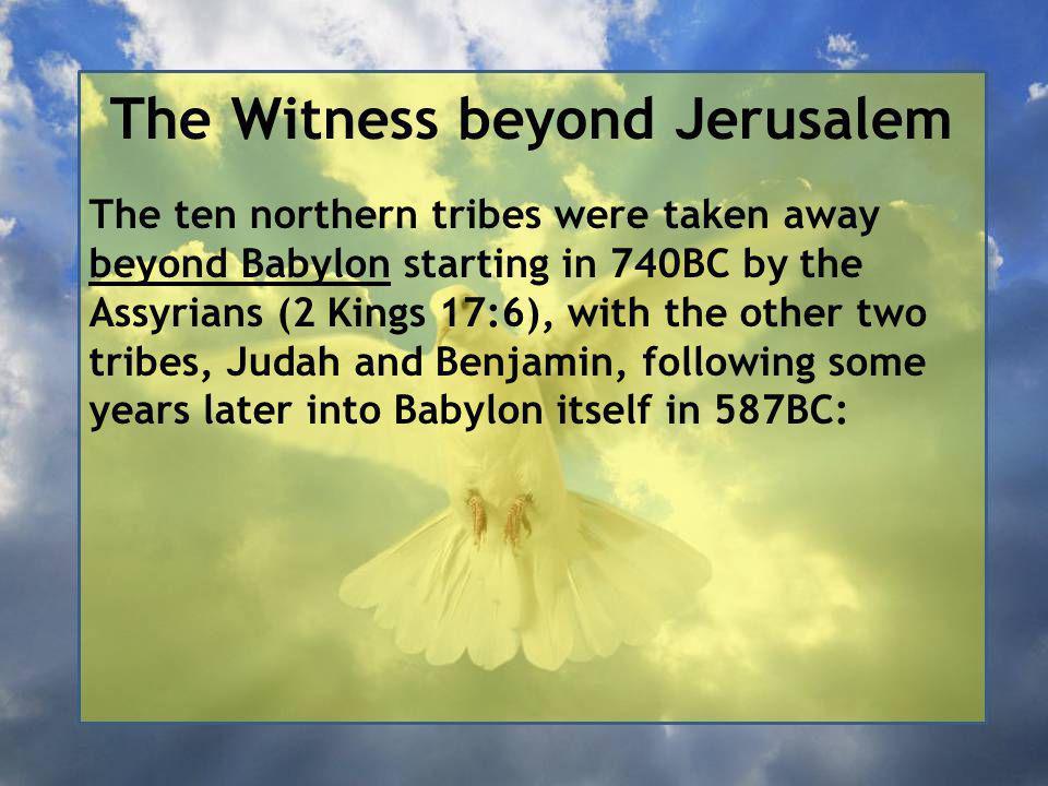 The Witness beyond Jerusalem The ten northern tribes were taken away beyond Babylon starting in 740BC by the Assyrians (2 Kings 17:6), with the other two tribes, Judah and Benjamin, following some years later into Babylon itself in 587BC: