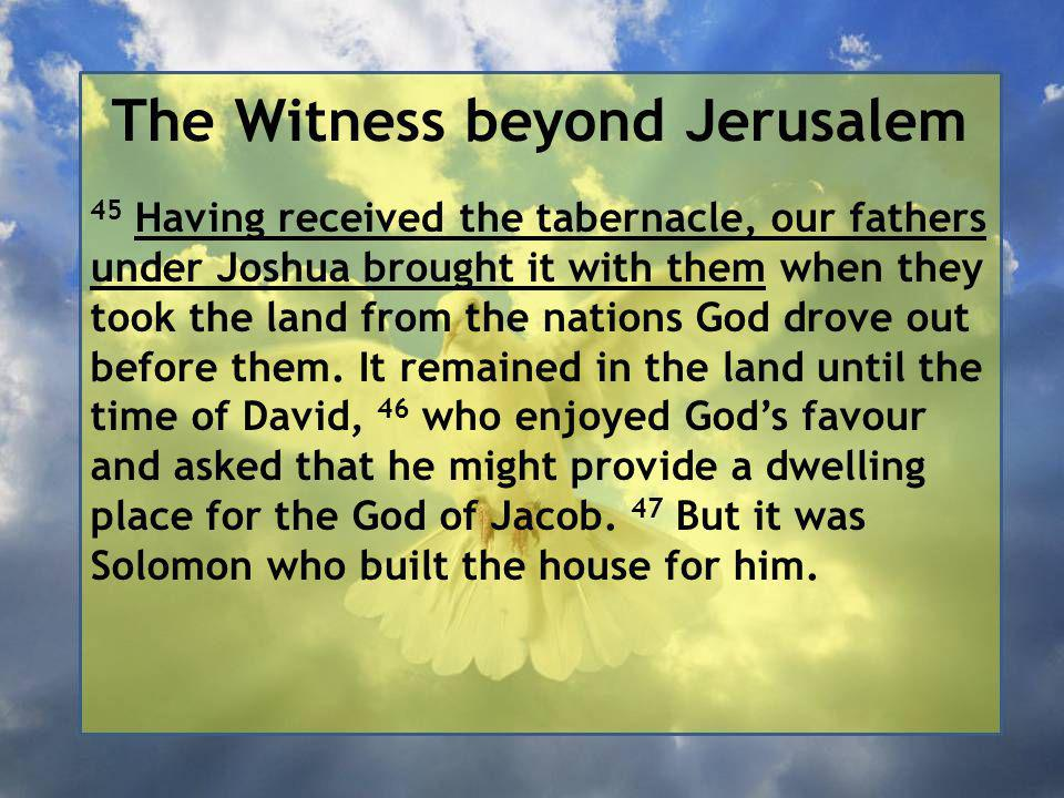 The Witness beyond Jerusalem 45 Having received the tabernacle, our fathers under Joshua brought it with them when they took the land from the nations God drove out before them.