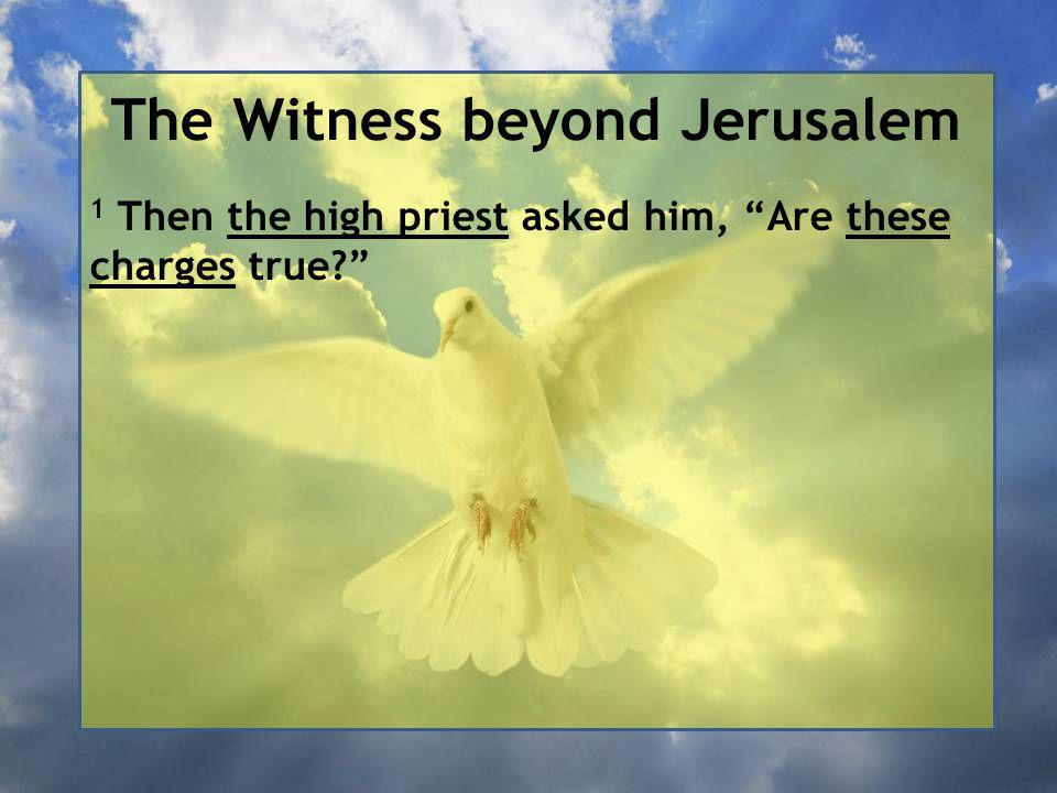 The Witness beyond Jerusalem 1 Then the high priest asked him, Are these charges true