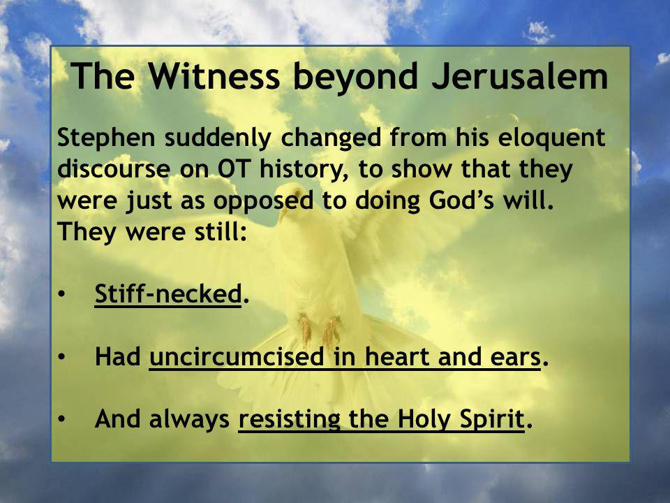 The Witness beyond Jerusalem Stephen suddenly changed from his eloquent discourse on OT history, to show that they were just as opposed to doing God's will.
