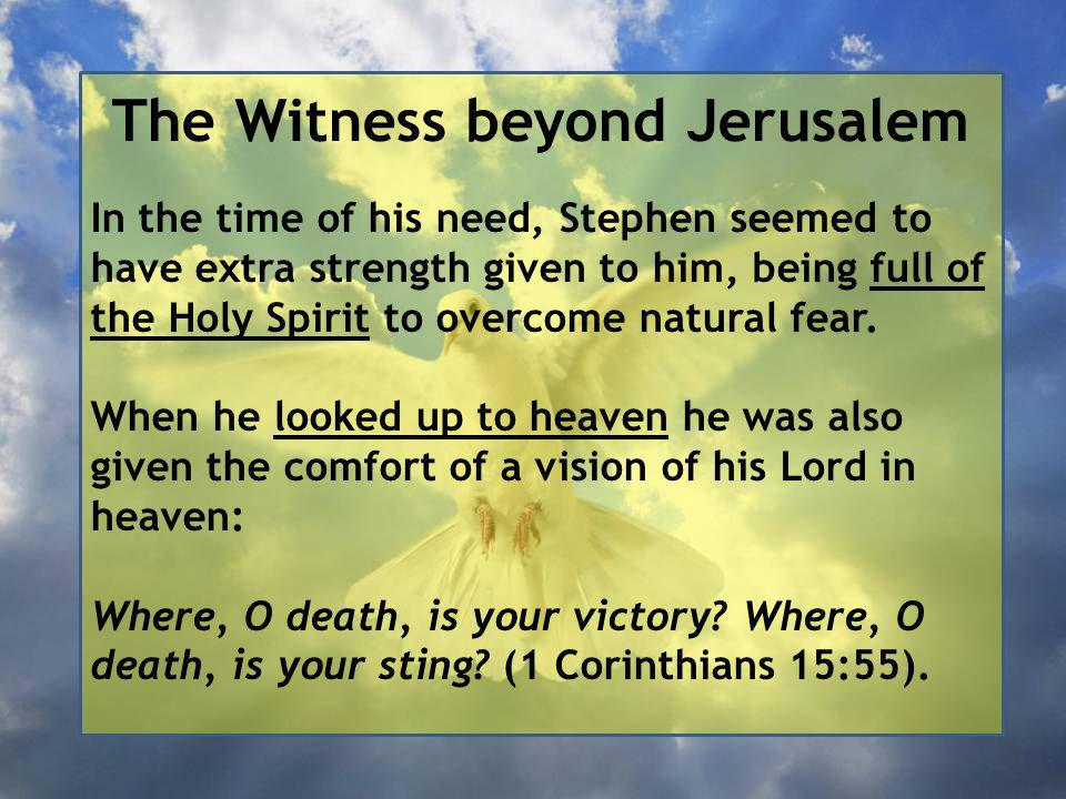 The Witness beyond Jerusalem In the time of his need, Stephen seemed to have extra strength given to him, being full of the Holy Spirit to overcome natural fear.
