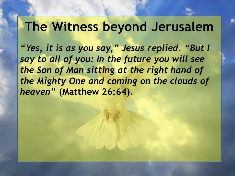 The Witness beyond Jerusalem Yes, it is as you say, Jesus replied.