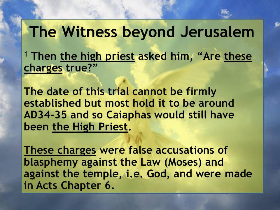 The Witness beyond Jerusalem 1 Then the high priest asked him, Are these charges true The date of this trial cannot be firmly established but most hold it to be around AD34-35 and so Caiaphas would still have been the High Priest.