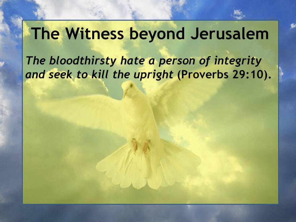 The Witness beyond Jerusalem The bloodthirsty hate a person of integrity and seek to kill the upright (Proverbs 29:10).