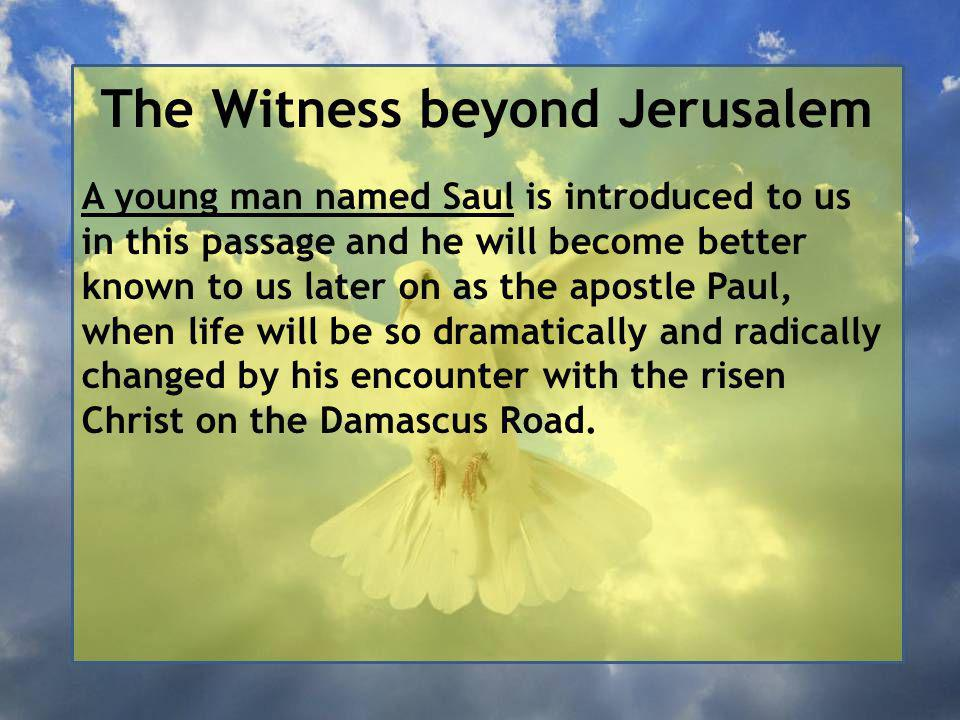The Witness beyond Jerusalem A young man named Saul is introduced to us in this passage and he will become better known to us later on as the apostle Paul, when life will be so dramatically and radically changed by his encounter with the risen Christ on the Damascus Road.