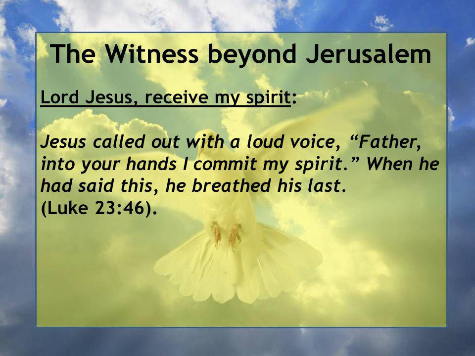 The Witness beyond Jerusalem Lord Jesus, receive my spirit: Jesus called out with a loud voice, Father, into your hands I commit my spirit. When he had said this, he breathed his last.