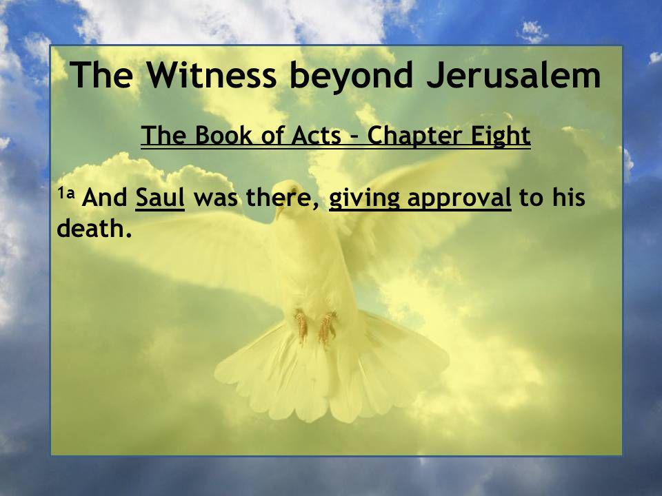 The Witness beyond Jerusalem The Book of Acts – Chapter Eight 1a And Saul was there, giving approval to his death.