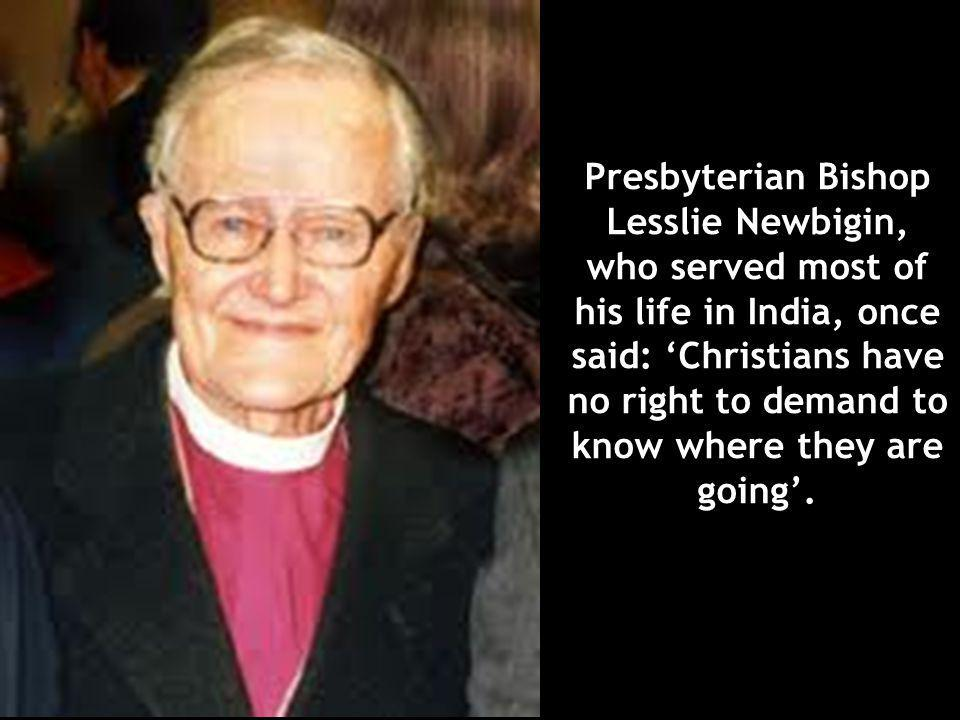 Presbyterian Bishop Lesslie Newbigin, who served most of his life in India, once said: 'Christians have no right to demand to know where they are going'.