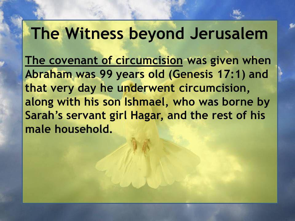 The Witness beyond Jerusalem The covenant of circumcision was given when Abraham was 99 years old (Genesis 17:1) and that very day he underwent circumcision, along with his son Ishmael, who was borne by Sarah's servant girl Hagar, and the rest of his male household.