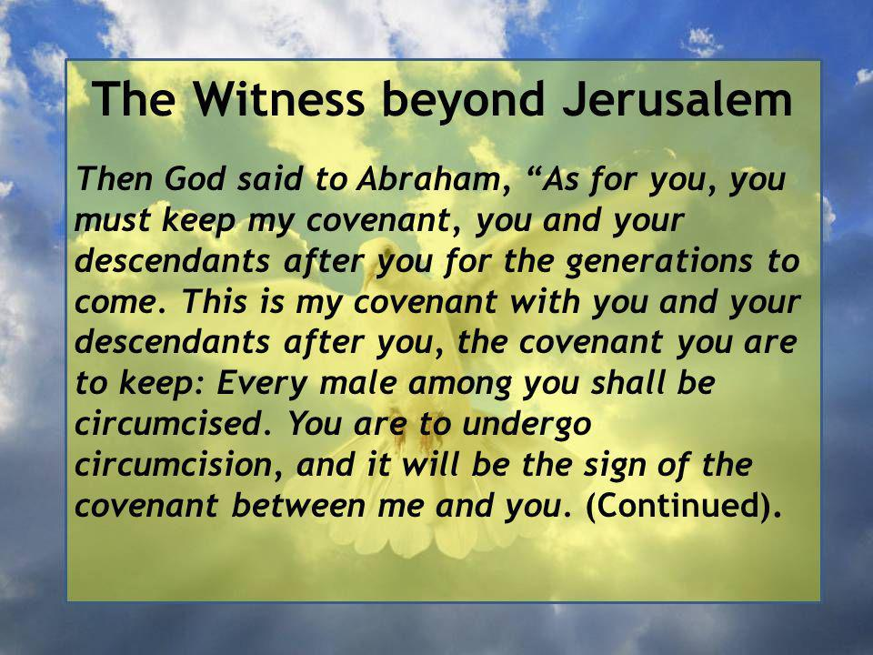 The Witness beyond Jerusalem Then God said to Abraham, As for you, you must keep my covenant, you and your descendants after you for the generations to come.