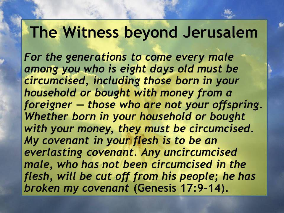 The Witness beyond Jerusalem For the generations to come every male among you who is eight days old must be circumcised, including those born in your household or bought with money from a foreigner — those who are not your offspring.
