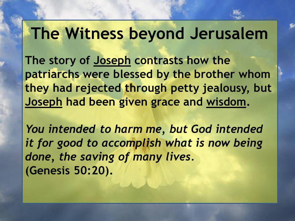 The Witness beyond Jerusalem The story of Joseph contrasts how the patriarchs were blessed by the brother whom they had rejected through petty jealousy, but Joseph had been given grace and wisdom.