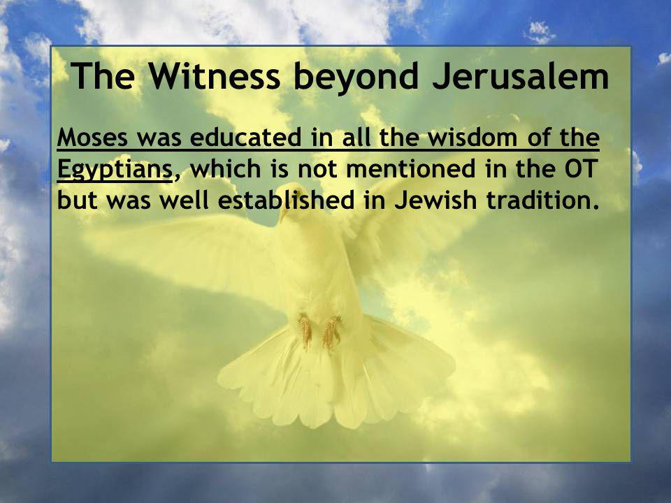 The Witness beyond Jerusalem Moses was educated in all the wisdom of the Egyptians, which is not mentioned in the OT but was well established in Jewish tradition.