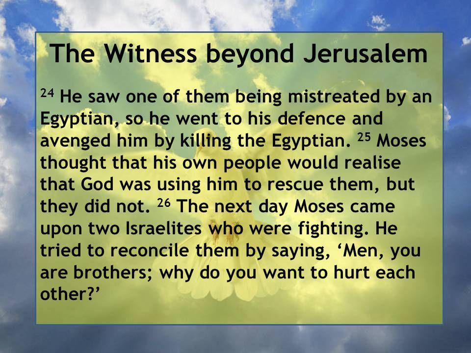 The Witness beyond Jerusalem 24 He saw one of them being mistreated by an Egyptian, so he went to his defence and avenged him by killing the Egyptian.
