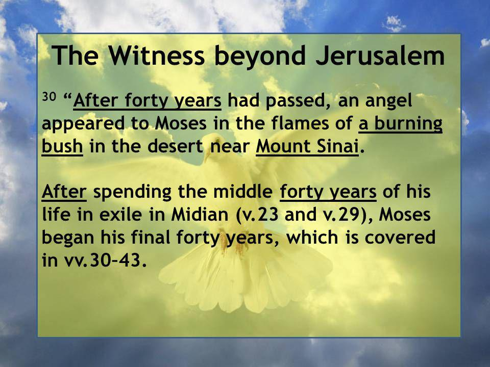 The Witness beyond Jerusalem 30 After forty years had passed, an angel appeared to Moses in the flames of a burning bush in the desert near Mount Sinai.