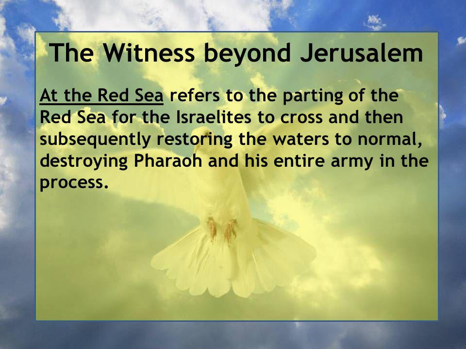 The Witness beyond Jerusalem At the Red Sea refers to the parting of the Red Sea for the Israelites to cross and then subsequently restoring the waters to normal, destroying Pharaoh and his entire army in the process.