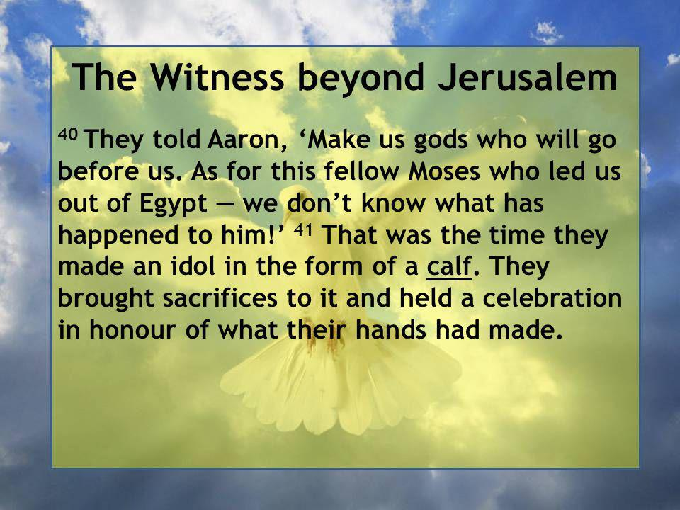 The Witness beyond Jerusalem 40 They told Aaron, 'Make us gods who will go before us.