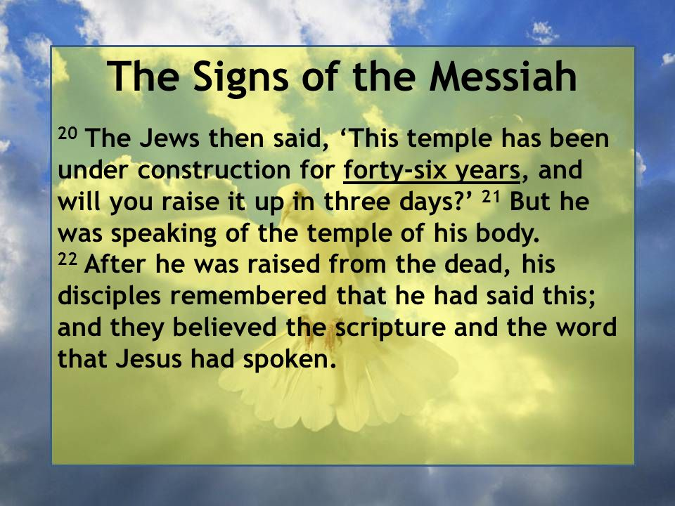The Signs of the Messiah 20 The Jews then said, 'This temple has been under construction for forty-six years, and will you raise it up in three days ' 21 But he was speaking of the temple of his body.
