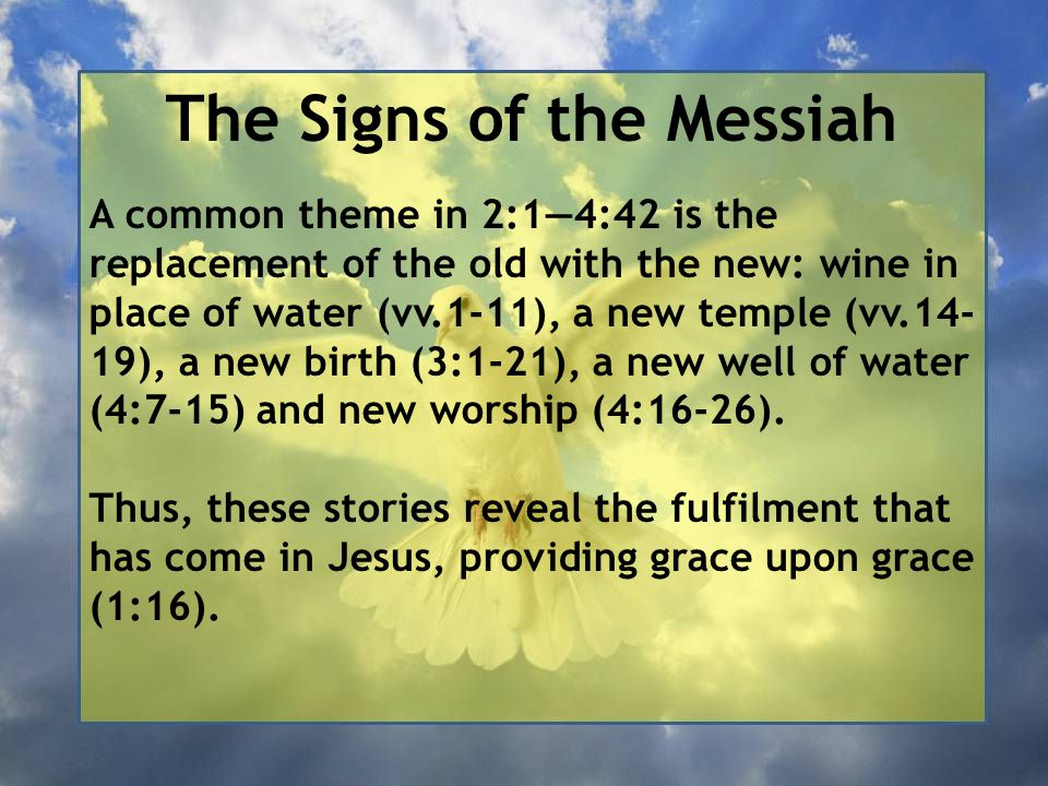 The Signs of the Messiah A common theme in 2:1—4:42 is the replacement of the old with the new: wine in place of water (vv.1-11), a new temple (vv.14- 19), a new birth (3:1-21), a new well of water (4:7-15) and new worship (4:16-26).