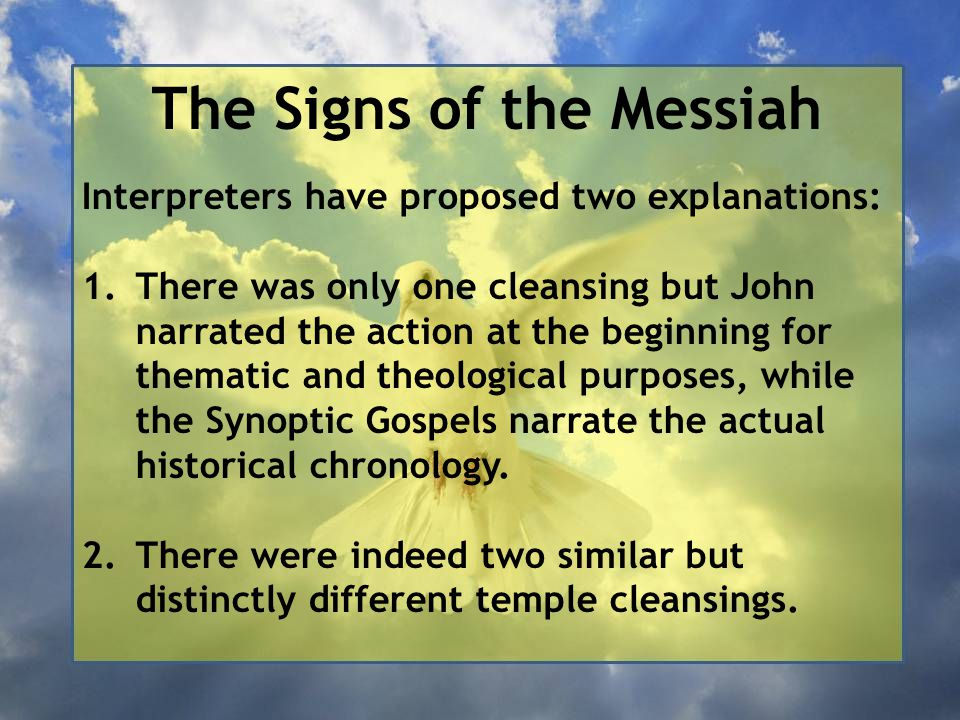 The Signs of the Messiah Interpreters have proposed two explanations: 1.There was only one cleansing but John narrated the action at the beginning for thematic and theological purposes, while the Synoptic Gospels narrate the actual historical chronology.