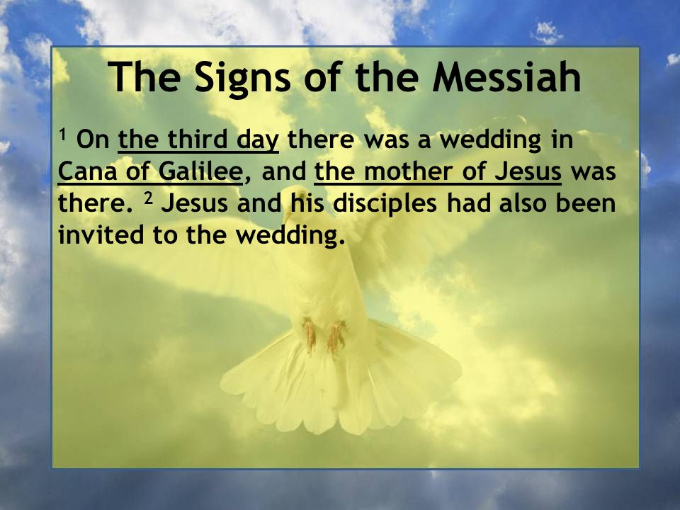 The Signs of the Messiah 1 On the third day there was a wedding in Cana of Galilee, and the mother of Jesus was there.
